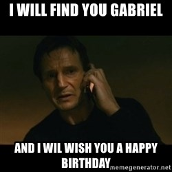 liam neeson taken - i will find you gabriel and i wil wish you a happy birthday