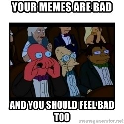 Your X is bad and You should feel bad - Your memes are bad And you should feel bad too