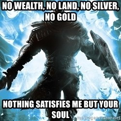 Dark Souls Dreamagus - No Wealth, No Land, no Silver, No Gold Nothing Satisfies me but your SOUL
