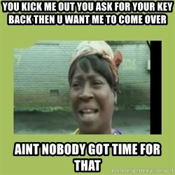 Sugar Brown - you kick me out you ask for your key back then u want me to come over aint nobody got time for that