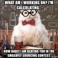 Science Cat - WHat am I working on? I'm calculating... How badly I am beating you in the smashfly sourcing contest.