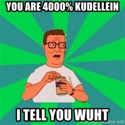 king of the hill hank hill - You are 4000% Kudellein I tell you wuht
