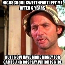 Bill Murray Caddyshack - Highschool sweetheart left me after 6 years but i now have more money for games and cosplay which is nice