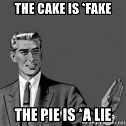 Correction Guy - The cake is *fake The pie is *a lie