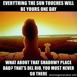 Simba - Everything the sun touches will be yours one day What about that shadowy place dad? That's Del Rio, you must never go there