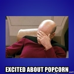 Picard facepalm  -  Excited about popcorn
