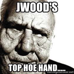 Back In My Day - Jwood's  Top hoe hand.....