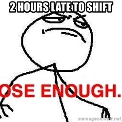 Close enough guy - 2 hours late to shift