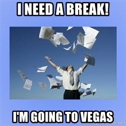 Throwing papers - I NEED A BREAK! I'M GOING TO VEGAS