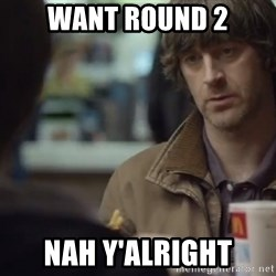 nah you're alright - Want round 2 Nah y'alright