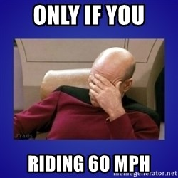 Picard facepalm  - only if you riding 60 mph