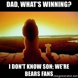 Simba - Dad, what's winning? I don't know son; we're bears fans