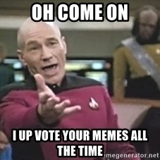 Captain Picard - oh come on i up vote your memes all the time