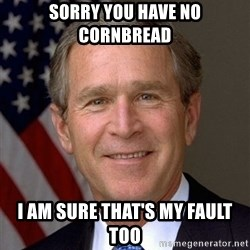 George Bush - Sorry you have no Cornbread I am sure that's my fault too
