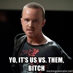 Jesse Pinkman says Bitch -  Yo, it's us vs. them, bitch