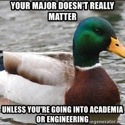 Actual Advice Mallard 1 - your major doesn't really matter unless you're going into academia or engineering