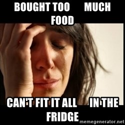 First World Problems - bought too       much food can't fit it all      in the fridge