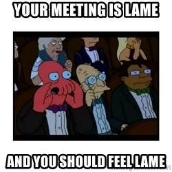 Your X is bad and You should feel bad - YOUR MEETING IS LAME AND YOU SHOULD FEEL LAME