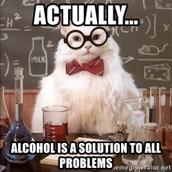 Science Cat - ACTUALLY... Alcohol is a solution to all problems
