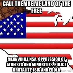 Scumbag America - call themselve land of the free meanwhile nsa, oppression of atheists and minorities, police brutality, isis and ebola