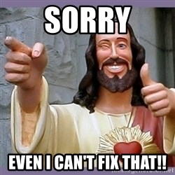 buddy jesus - Sorry Even I can't fix that!!