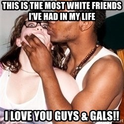 Scared White Girl - This is the most white friends I've had in my life  I love you guys & gals!!