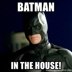 Batman - Batman In the house!
