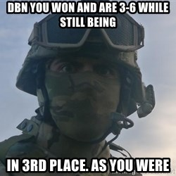 Aghast Soldier Guy - DBN YOU WON AND ARE 3-6 WHILE STILL BEING IN 3RD PLACE. AS YOU WERE