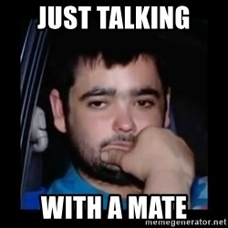 just waiting for a mate - just talking  with a mate