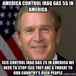 George Bush - america control iraq gas 5$ in america isis control Iraq gas 2$ in america we need to stop isis they are a threat to our country's rich people