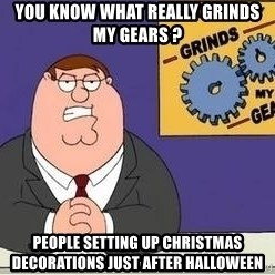 Grinds My Gears Peter Griffin - you know what really grinds my gears ? people setting up christmas decorations just after halloween