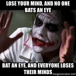 joker mind loss - Lose your mind, and no one bats an eye Bat an eye, and everyone loses their minds