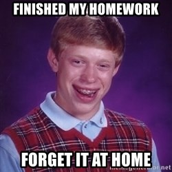 Bad Luck Brian - finished my homework forget it at home