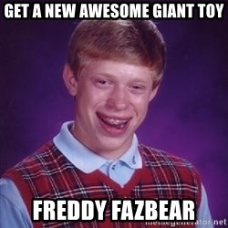 Bad Luck Brian - get a new awesome giant toy freddy fazbear