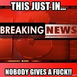 This breaking news meme - THIS JUST IN... NOBODY GIVES A FUCK!!