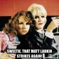 Absolutely Fabulous -  Sweetie, that Matt Larkin strikes again!