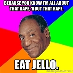Advice Bill Cosby - Because you know I'm all about that rape, 'bout that rape. Eat jello.