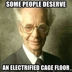 B.F. Skinner  - Some people deserve An electrified cage floor