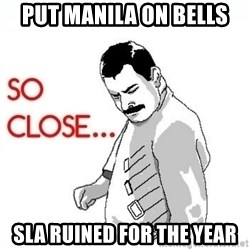 So Close... meme - Put manila on bells sla ruined for the year