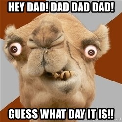 Crazy Camel lol - Hey Dad! Dad Dad Dad! Guess what day it is!!