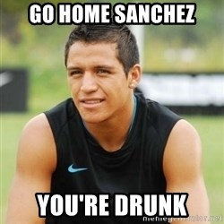 alexis sanchez  - Go home Sanchez You're drunk