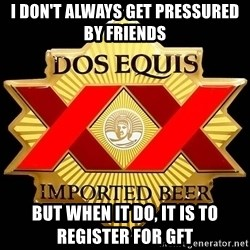 Dos Equis - I don't always get pressured by friends But when it do, it is to register for GFT