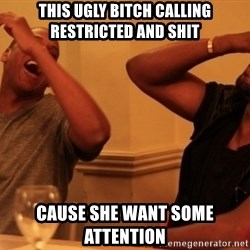 kanye west jay z laughing - This ugly bitch calling restricted and shit Cause she want some attention