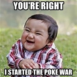 Evil kid - you're right i started the poke war