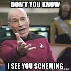 Captain Picard - don't you know i see you scheming