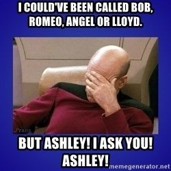 Picard facepalm  - I could've been called Bob, Romeo, Angel or Lloyd. But Ashley! I ask you! Ashley!