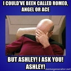 Picard facepalm  - i could've been called romeo, angel or ace but ashley! I ask you! ashley!