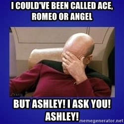 Picard facepalm  - I could've been called ace, romeo or angel but ashley! i ask you! ashley!