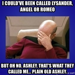 Picard facepalm  - i could've been called lysander, angel or romeo but oh no. ashley. that's what they called me... plain old ashley.