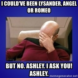Picard facepalm  - i could've been lysander, angel or romeo but no. ashley. i ask you! ashley.